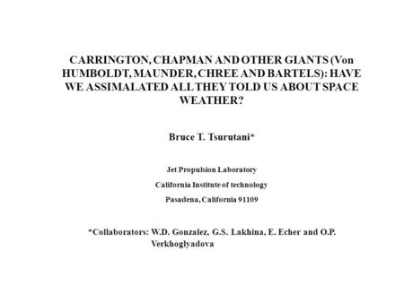 CARRINGTON, CHAPMAN AND OTHER GIANTS (Von HUMBOLDT, MAUNDER, CHREE AND BARTELS): HAVE WE ASSIMALATED ALL THEY TOLD US ABOUT SPACE WEATHER? Bruce T. Tsurutani*