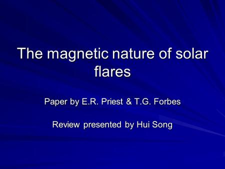 The magnetic nature of solar flares Paper by E.R. Priest & T.G. Forbes Review presented by Hui Song.