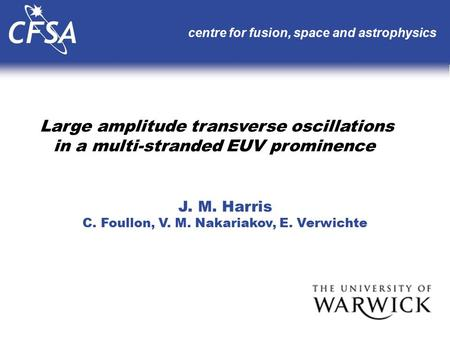 Large amplitude transverse oscillations in a multi-stranded EUV prominence centre for fusion, space and astrophysics J. M. Harris C. Foullon, V. M. Nakariakov,