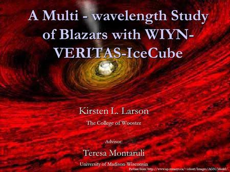 A Multi - wavelength Study of Blazars with WIYN- VERITAS-IceCube Kirsten L. Larson The College of Wooster Advisor: Teresa Montaruli University of Madison-Wisconsin.