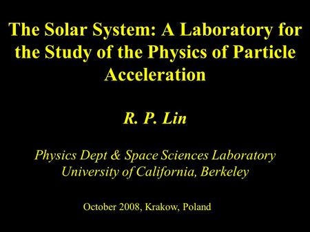 R. P. Lin Physics Dept & Space Sciences Laboratory University of California, Berkeley The Solar System: A Laboratory for the Study of the Physics of Particle.