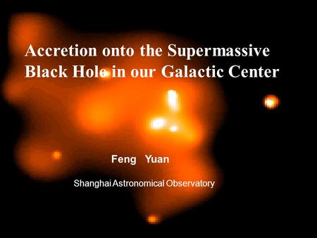 Accretion onto the Supermassive Black Hole in our Galactic Center Feng Yuan Shanghai Astronomical Observatory.