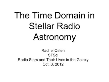 The Time Domain in Stellar Radio Astronomy Rachel Osten STScI Radio Stars and Their Lives in the Galaxy Oct. 3, 2012.