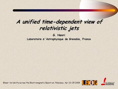 Blazar Variability across the Electromagnetic Spectrum, Palaiseau, Apr 22-25 2008 A unified time-dependent view of relativistic jets G. Henri Laboratoire.