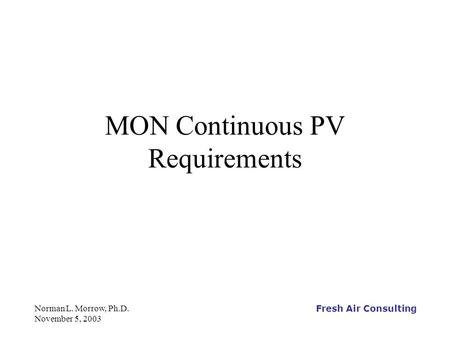 Fresh Air Consulting Norman L. Morrow, Ph.D. November 5, 2003 MON Continuous PV Requirements.