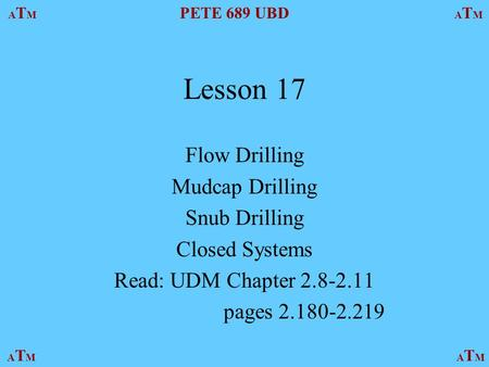 ATMATM PETE 689 UBD ATMATM ATMATMATMATM Lesson 17 Flow Drilling Mudcap Drilling Snub Drilling Closed Systems Read: UDM Chapter 2.8-2.11 pages 2.180-2.219.