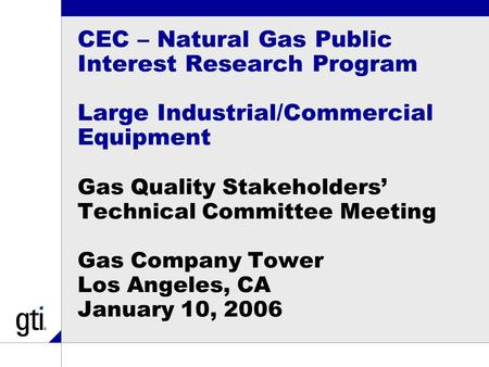 CEC – Natural Gas Public Interest Research Program Large Industrial/Commercial Equipment Gas Quality Stakeholders' Technical Committee Meeting Gas Company.