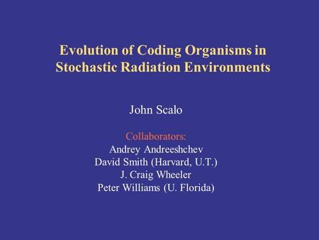 Evolution of Coding Organisms in Stochastic Radiation Environments John Scalo Collaborators: Andrey Andreeshchev David Smith (Harvard, U.T.) J. Craig Wheeler.