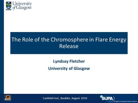 The Role of the Chromosphere in Flare Energy Release Lyndsay Fletcher University of Glasgow Canfield-Fest, Boulder, August 2010.