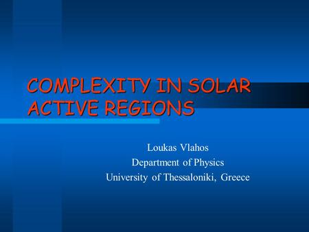 COMPLEXITY IN SOLAR ACTIVE REGIONS Loukas Vlahos Department of Physics University of Thessaloniki, Greece.
