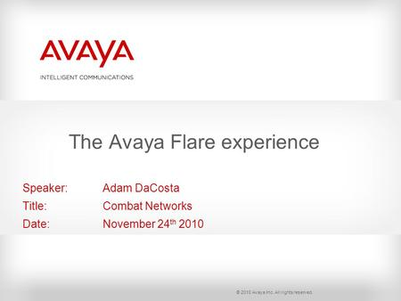 © 2010 Avaya Inc. All rights reserved. Speaker: Adam DaCosta Title: Combat Networks Date: November 24 th 2010 The Avaya Flare experience.