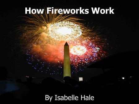 By Isabelle Hale How Fireworks Work. Fireworks SFireworks have been around for thousands of years SThe fireworks I have researched explode in the air,