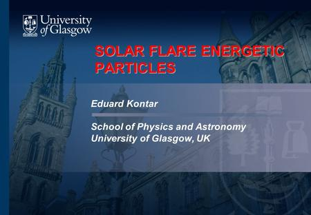 SOLAR FLARE ENERGETIC PARTICLES Eduard Kontar School of Physics and Astronomy University of Glasgow, UK.