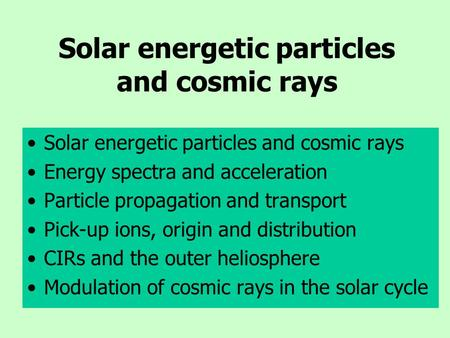 Solar energetic particles and cosmic rays Energy spectra and acceleration Particle propagation and transport Pick-up ions, origin and distribution CIRs.
