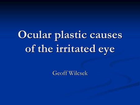 Ocular plastic causes of the irritated eye Geoff Wilcsek.