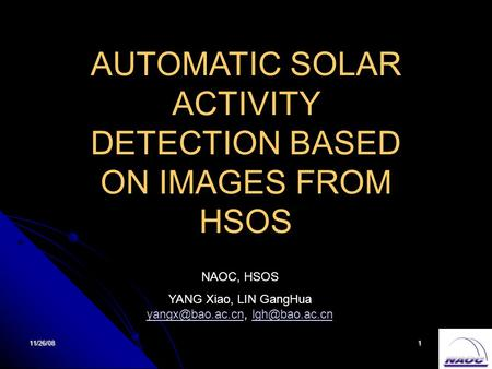 11/26/081 AUTOMATIC SOLAR ACTIVITY DETECTION BASED ON IMAGES FROM HSOS NAOC, HSOS YANG Xiao, LIN GangHua