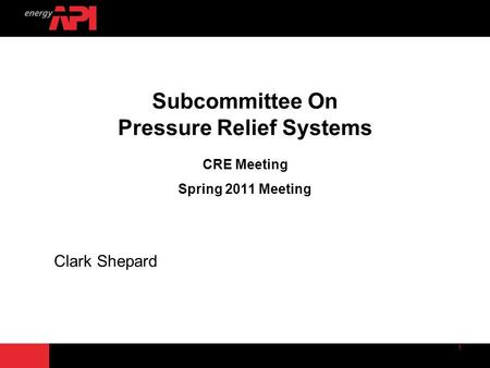 Subcommittee On Pressure Relief Systems CRE Meeting Spring 2011 Meeting Clark Shepard.