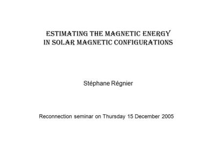Estimating the magnetic energy in solar magnetic configurations Stéphane Régnier Reconnection seminar on Thursday 15 December 2005.