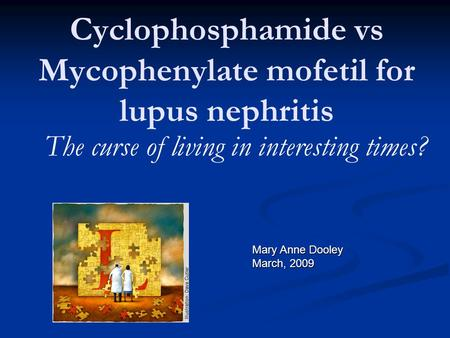 Cyclophosphamide vs Mycophenylate mofetil for lupus nephritis The curse of living in interesting times? Mary Anne Dooley March, 2009.