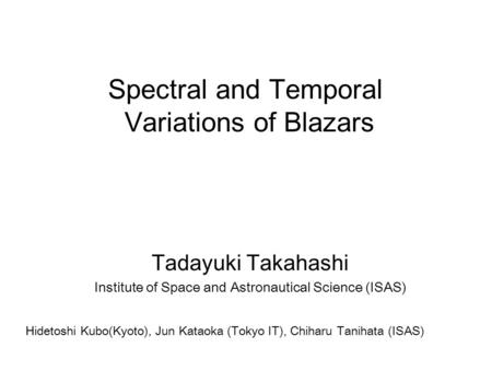 Tadayuki Takahashi Institute of Space and Astronautical Science (ISAS) Spectral and Temporal Variations of Blazars Hidetoshi Kubo(Kyoto), Jun Kataoka (Tokyo.