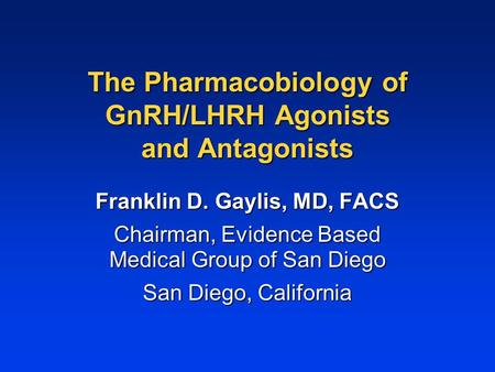 The Pharmacobiology of GnRH/LHRH Agonists and Antagonists Franklin D. Gaylis, MD, FACS Chairman, Evidence Based Medical Group of San Diego San Diego, California.