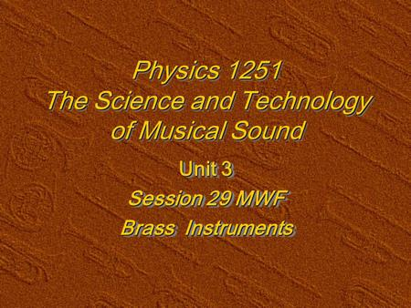 Physics 1251 The Science and Technology of Musical Sound Unit 3 Session 29 MWF Brass Instruments Unit 3 Session 29 MWF Brass Instruments.