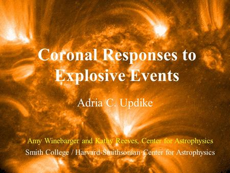 Coronal Responses to Explosive Events Adria C. Updike Smith College / Harvard-Smithsonian Center for Astrophysics Amy Winebarger and Kathy Reeves, Center.