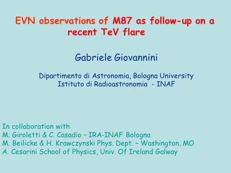 Gabriele Giovannini Dipartimento di Astronomia, Bologna University Istituto di Radioastronomia - INAF EVN observations of M87 as follow-up on a recent.