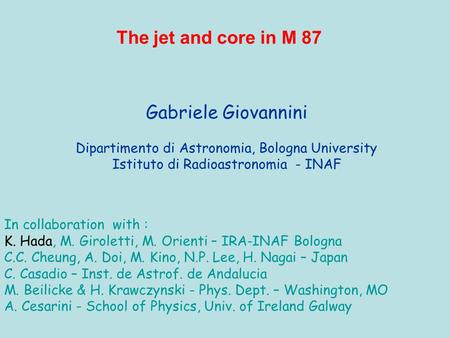 Gabriele Giovannini Dipartimento di Astronomia, Bologna University Istituto di Radioastronomia - INAF The jet and core in M 87 In collaboration with :