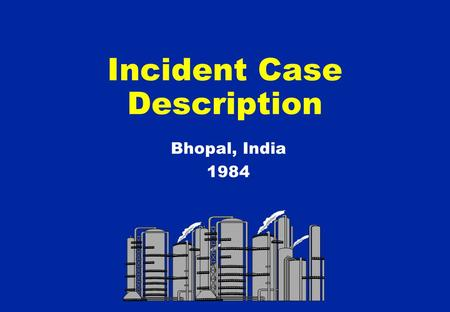 Incident Case Description Bhopal, India 1984.  Bhopal located in North Central India  Very old town in picturesque lakeside setting  Tourist centre.