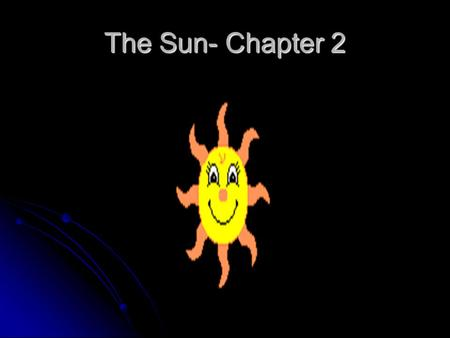 The Sun- Chapter 2. The Sun Facts About Sun Distance from the Earth Diameter of the Sun 92.957 million miles 864,950 miles AgeMass 5 Billion Years 1.99.