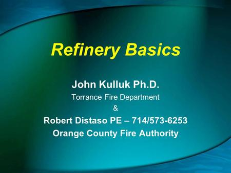 Refinery Basics John Kulluk Ph.D. Torrance Fire Department & Robert Distaso PE – 714/573-6253 Orange County Fire Authority.