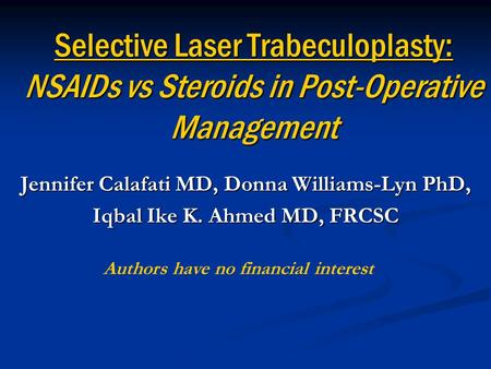 Selective Laser Trabeculoplasty: NSAIDs vs Steroids in Post-Operative Management Jennifer Calafati MD, Donna Williams-Lyn PhD, Iqbal Ike K. Ahmed MD, FRCSC.