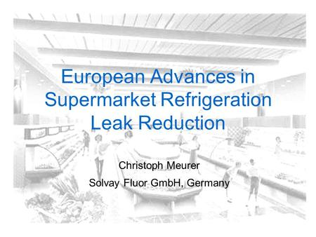 European Advances in Supermarket Refrigeration Leak Reduction Christoph Meurer Solvay Fluor GmbH, Germany.