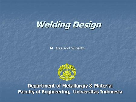 Welding Design Department of Metallurgiy & Material Faculty of Engineering, Universitas Indonesia M. Anis and Winarto.