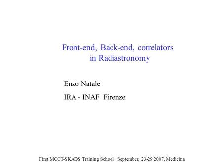 Front-end, Back-end, correlators in Radiastronomy First MCCT-SKADS Training School September, 23-29 2007, Medicina Enzo Natale IRA - INAF Firenze.