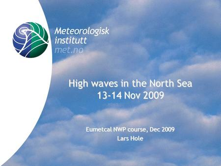 Meteorologisk institutt met.no High waves in the North Sea 13-14 Nov 2009 Eumetcal NWP course, Dec 2009 Lars Hole.