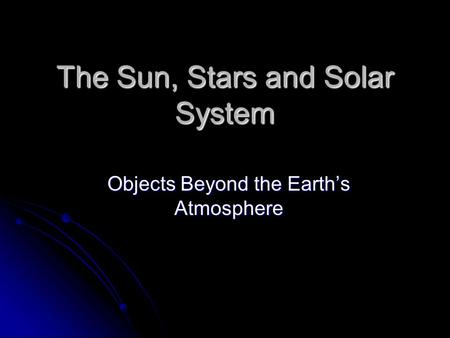 The Sun, Stars and Solar System Objects Beyond the Earth's Atmosphere.