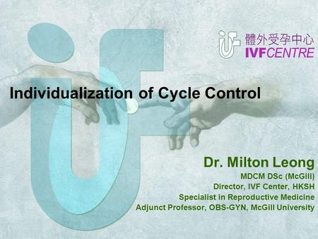 Individualization of Cycle Control Dr. Milton Leong MDCM DSc (McGill) Director, IVF Center, HKSH Specialist in Reproductive Medicine Adjunct Professor,