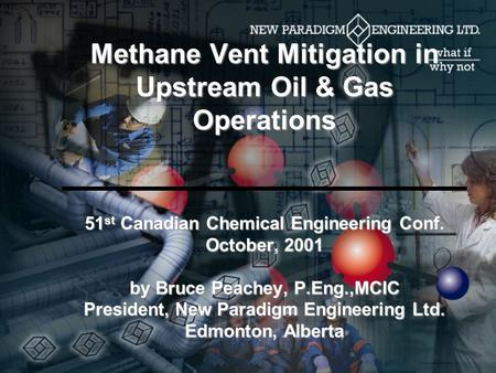 Methane Vent Mitigation in Upstream Oil & Gas Operations 51 st Canadian Chemical Engineering Conf. October, 2001 by Bruce Peachey, P.Eng.,MCIC President,