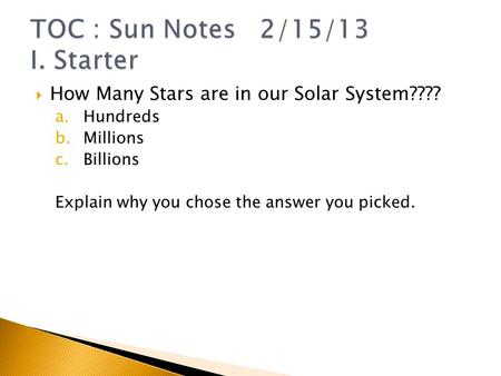  How Many Stars are in our Solar System???? a.Hundreds b.Millions c.Billions Explain why you chose the answer you picked.