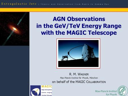R. M. Wagner: AGN observations with MAGIC – p.1 R. M. W AGNER Max-Planck-Institut für Physik, München on behalf of the MAGIC C OLLABORATION AGN Observations.