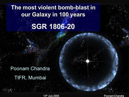 13 th July 2005Poonam Chandra The most violent bomb-blast in our Galaxy in 100 years SGR 1806-20 Poonam Chandra TIFR, Mumbai.
