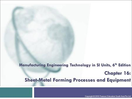 Manufacturing Engineering Technology in SI Units, 6 th Edition Chapter 16: Sheet-Metal Forming Processes and Equipment Copyright © 2010 Pearson Education.