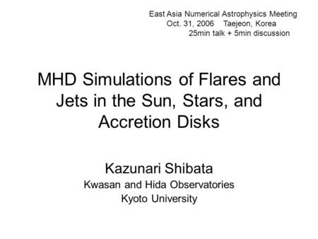 MHD Simulations of Flares and Jets in the Sun, Stars, and Accretion Disks Kazunari Shibata Kwasan and Hida Observatories Kyoto University East Asia Numerical.