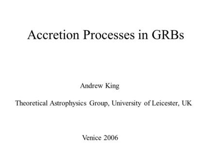 Accretion Processes in GRBs Andrew King Theoretical Astrophysics Group, University of Leicester, UK Venice 2006.