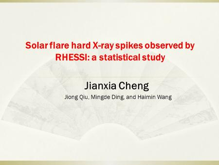 Solar flare hard X-ray spikes observed by RHESSI: a statistical study Jianxia Cheng Jiong Qiu, Mingde Ding, and Haimin Wang.