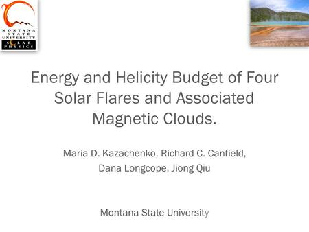 Energy and Helicity Budget of Four Solar Flares and Associated Magnetic Clouds. Maria D. Kazachenko, Richard C. Canfield, Dana Longcope, Jiong Qiu Montana.