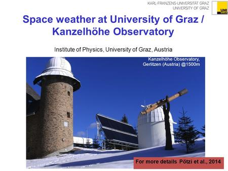 Space weather at University of Graz / Kanzelhöhe Observatory Institute of Physics, University of Graz, Austria Kanzelhöhe Observatory, Gerlitzen (Austria)