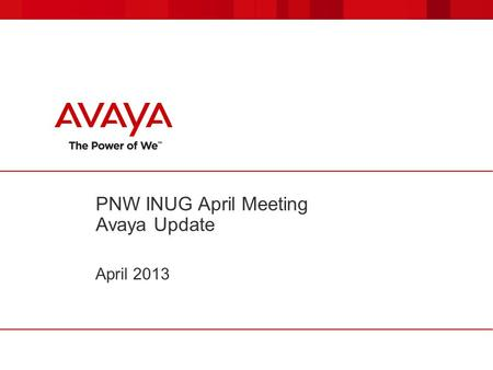 PNW INUG April Meeting Avaya Update April 2013. © 2011 Avaya Inc. All rights reserved. 22 IAUG April Meeting Avaya Update  Avaya PNW news –Two System.